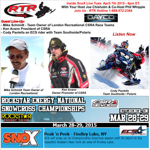 Inside SnoX Live Tues. April 7th 2015 - 8pm ET. With Your Host Joe Chisholm & Co-Host Phil Whipple  Join Us - RTR Hotline 1-888-572-2384  Guest Line-Up: - Mike Schmidt - Team Owner of London Recreational CSRA Race Teams - Ken Avann President of CSRA - Cody Paolella an ECS rider with Team Southside/Polaris Listen Now Cody Paolella Team Southside / Polaris Mike Schmidt Team Owner of London Recreational Ken Avann  Owner Promoter of CSRA